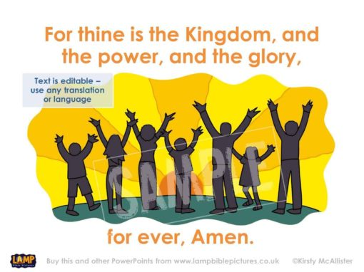 Thine is the Kingdom, and the power, and the glory, for ever, Amen